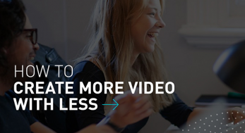 Create more video with less
